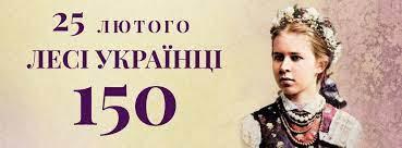 25 ЛЮТОГО – 150 РОКІВ З ДНЯ НАРОДЖЕННЯ ЛЕСІ УКРАЇНКИ